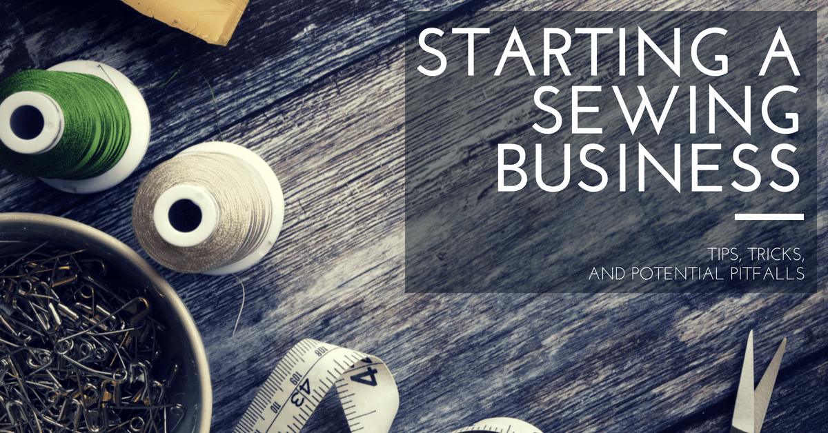 Starting a Sewing Business: Tips, Tricks, and Potential Pitfalls